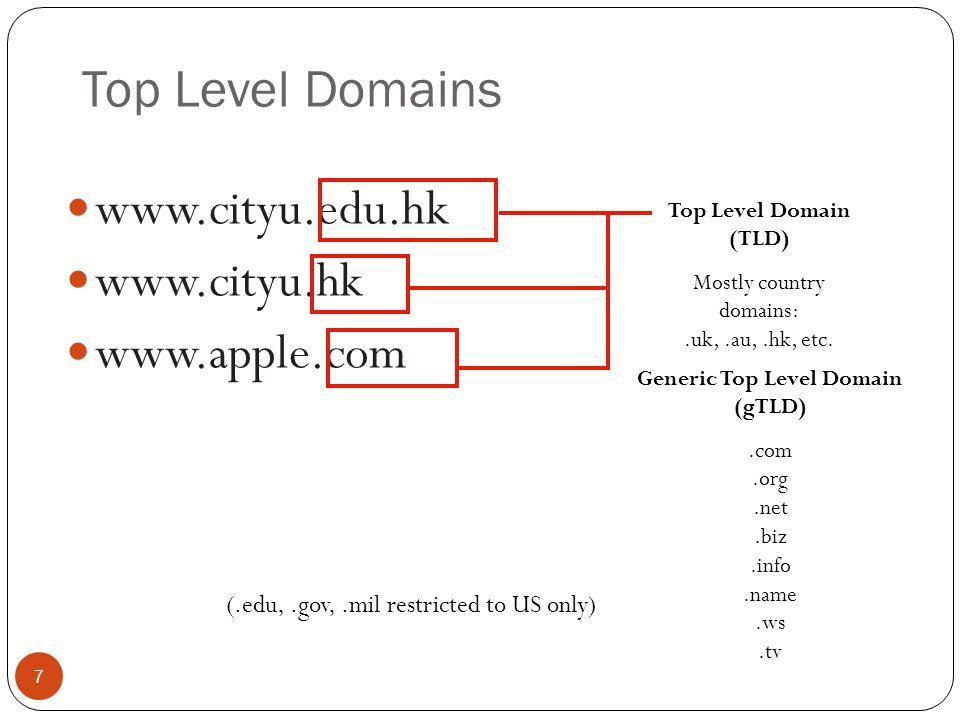 Top Level Domains 7 www.cityu.edu.hk www.cityu.hk www.apple.com Top Level Domain (TLD) Mostly country domains:.uk,.au,.hk, etc. Generic Top Level Doma