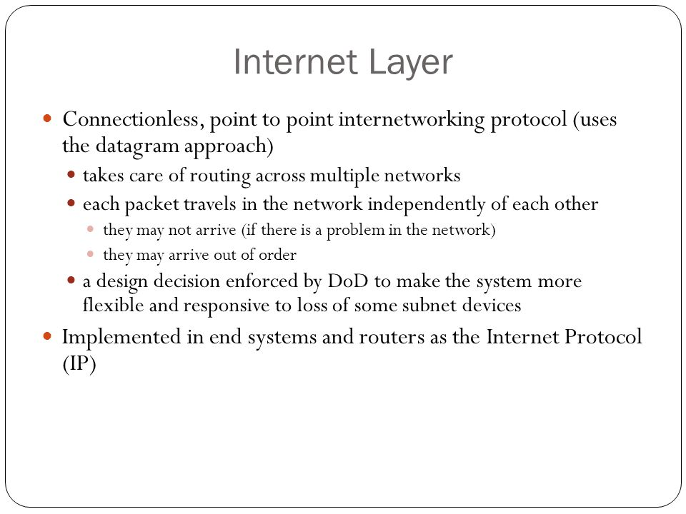 Internet Layer 74 Connectionless, point to point internetworking protocol (uses the datagram approach) takes care of routing across multiple networks