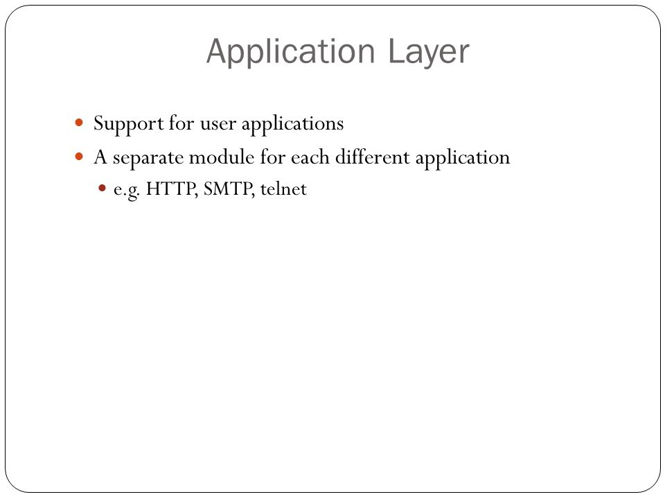 Application Layer 76 Support for user applications A separate module for each different application e.g. HTTP, SMTP, telnet