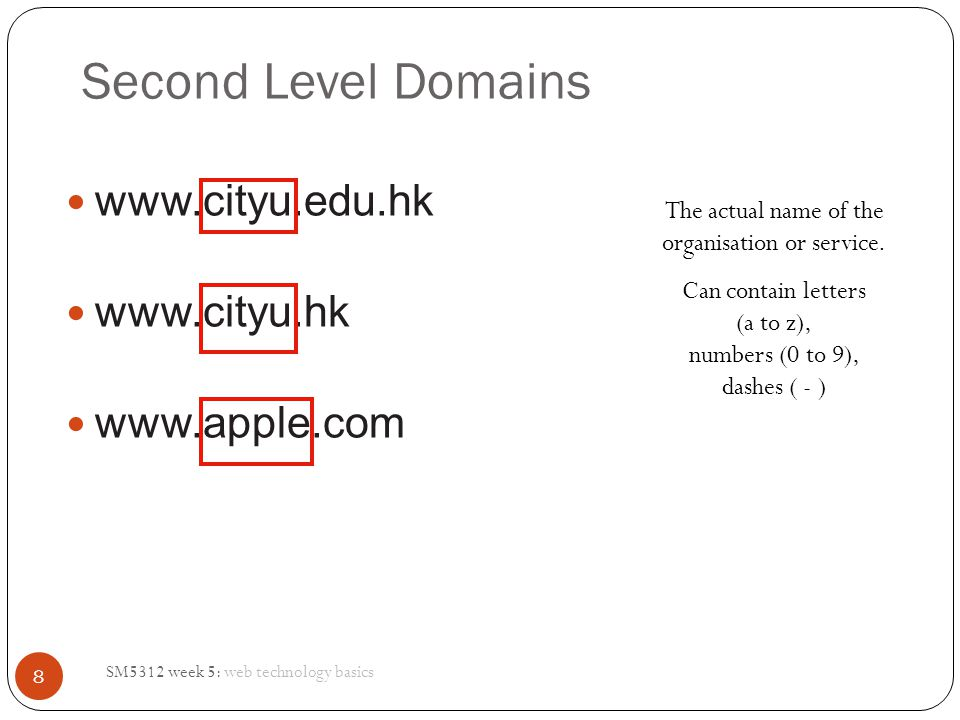 Second Level Domains SM5312 week 5: web technology basics 8 www.cityu.edu.hk www.cityu.hk www.apple.com The actual name of the organisation or service