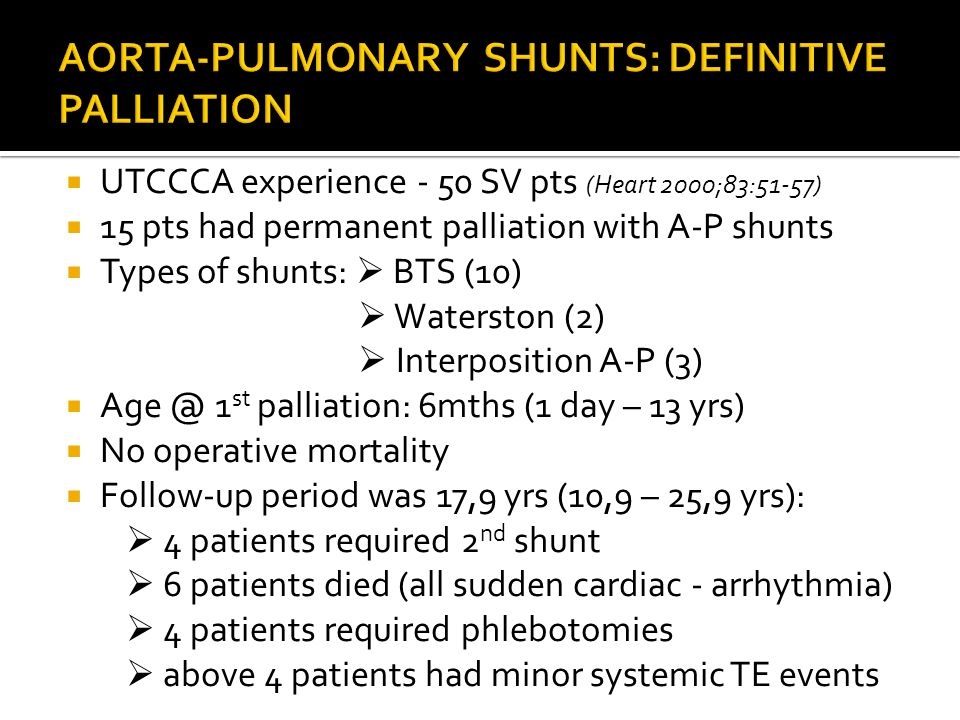  UTCCCA experience - 50 SV pts (Heart 2000;83:51-57)  15 pts had permanent palliation with A-P shunts  Types of shunts:  BTS (10)  Waterston (2)