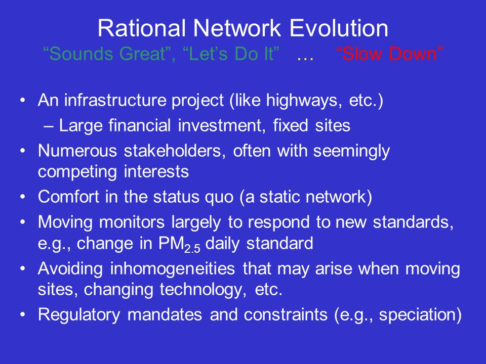 Rational Network Evolution Sounds Great , Let's Do It … Slow Down An infrastructure project (like highways, etc.) –Large financial investment, fixed sites Numerous stakeholders, often with seemingly competing interests Comfort in the status quo (a static network) Moving monitors largely to respond to new standards, e.g., change in PM 2.5 daily standard Avoiding inhomogeneities that may arise when moving sites, changing technology, etc.