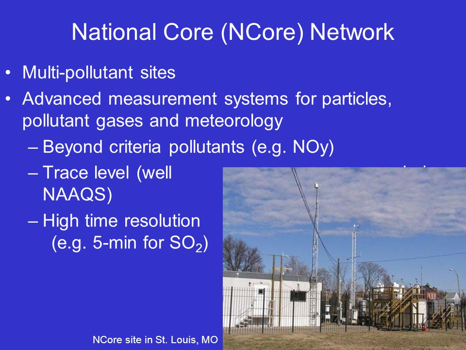 National Core (NCore) Network Multi-pollutant sites Advanced measurement systems for particles, pollutant gases and meteorology –Beyond criteria pollutants (e.g.