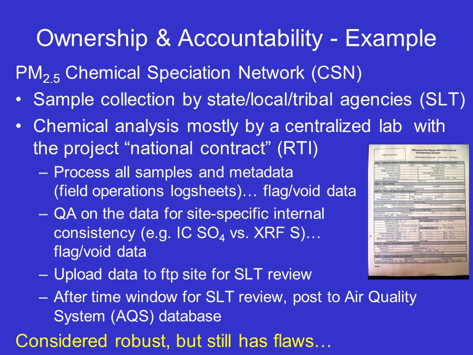 Ownership & Accountability - Example PM 2.5 Chemical Speciation Network (CSN) Sample collection by state/local/tribal agencies (SLT) Chemical analysis mostly by a centralized lab with the project national contract (RTI) –Process all samples and metadata (field operations logsheets)… flag/void data –QA on the data for site-specific internal consistency (e.g.