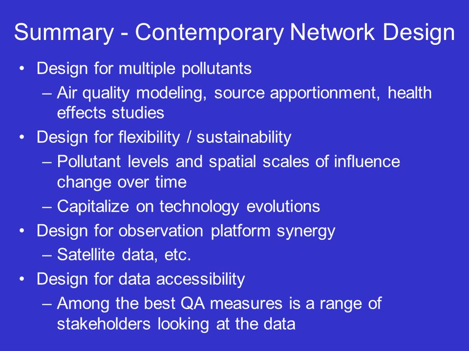 Summary - Contemporary Network Design Design for multiple pollutants –Air quality modeling, source apportionment, health effects studies Design for flexibility / sustainability –Pollutant levels and spatial scales of influence change over time –Capitalize on technology evolutions Design for observation platform synergy –Satellite data, etc.
