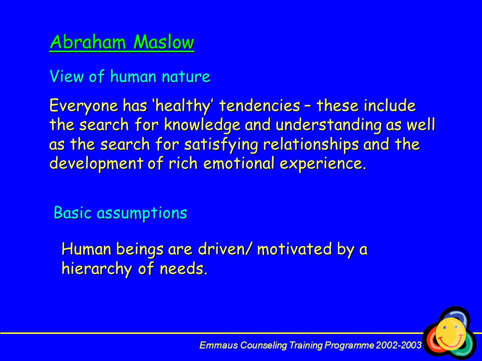Emmaus Counseling Training Programme 2002-2003 Abraham Maslow View of human nature Everyone has 'healthy' tendencies – these include the search for knowledge and understanding as well as the search for satisfying relationships and the development of rich emotional experience.
