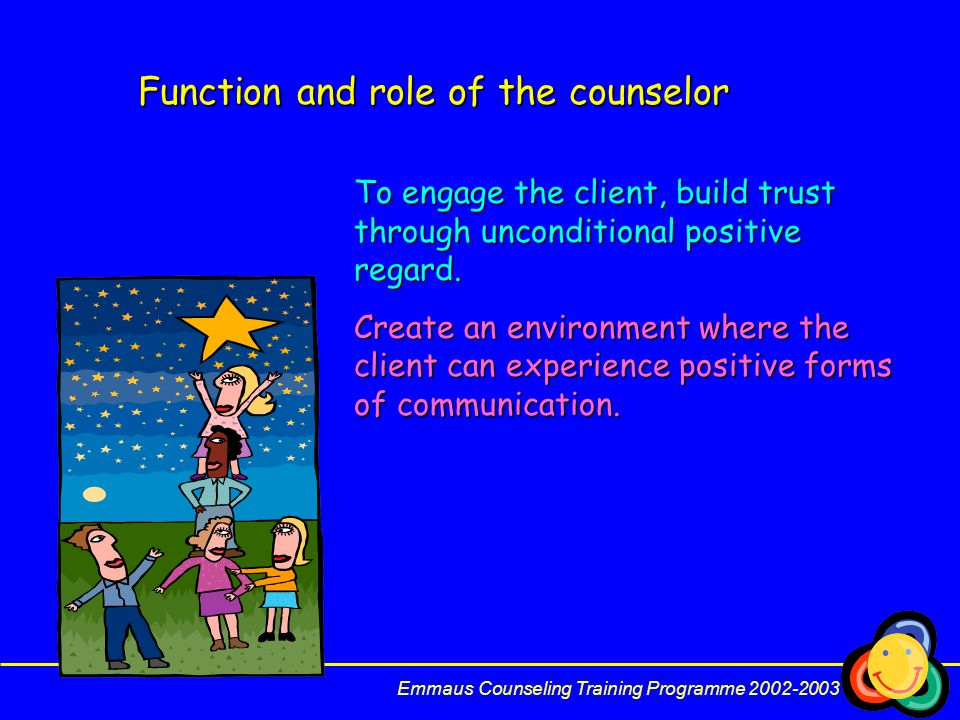 Function and role of the counselor To engage the client, build trust through unconditional positive regard.