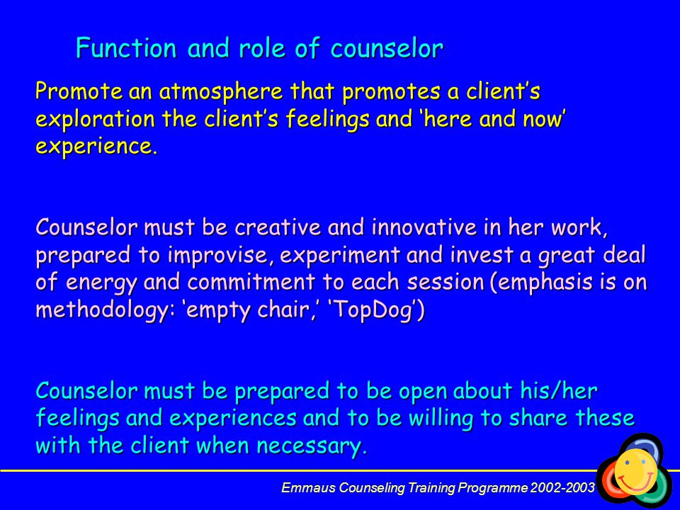 Function and role of counselor Promote an atmosphere that promotes a client's exploration the client's feelings and 'here and now' experience.