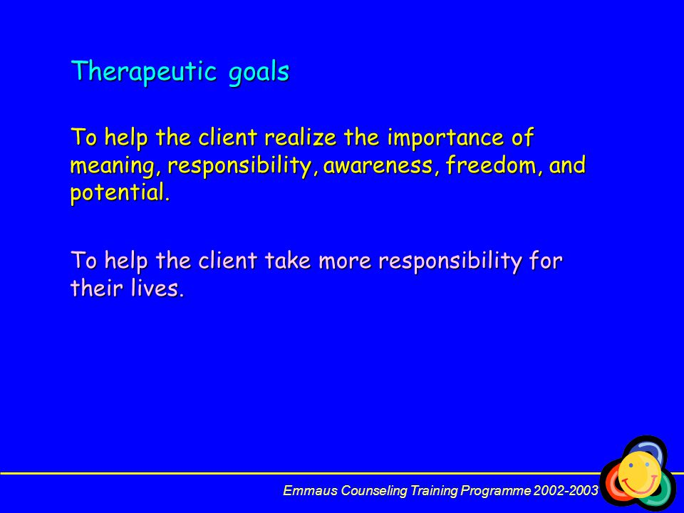 Therapeutic goals To help the client realize the importance of meaning, responsibility, awareness, freedom, and potential.