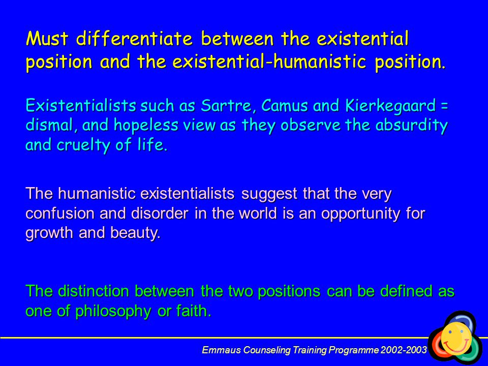 Emmaus Counseling Training Programme 2002-2003 Must differentiate between the existential position and the existential-humanistic position.