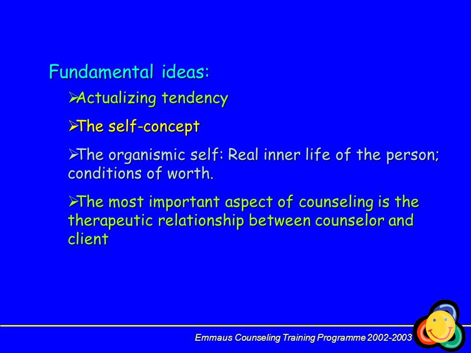 Emmaus Counseling Training Programme 2002-2003 Fundamental ideas:  Actualizing tendency  The self-concept  The organismic self: Real inner life of the person; conditions of worth.
