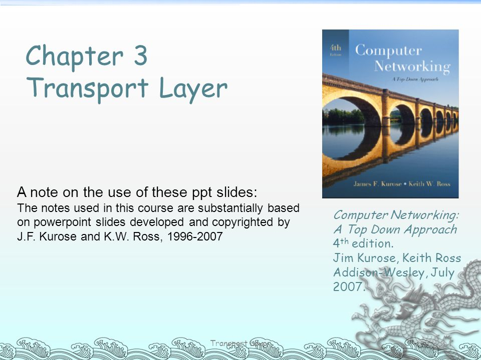 Transport Layer 3-1 Chapter 3 Transport Layer A note on the use of these ppt slides: The notes used in this course are substantially based on powerpoi