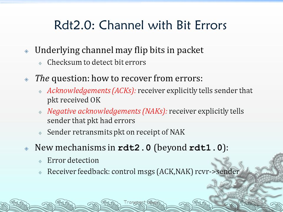 Rdt2.0: Channel with Bit Errors  Underlying channel may flip bits in packet  Checksum to detect bit errors  The question: how to recover from error