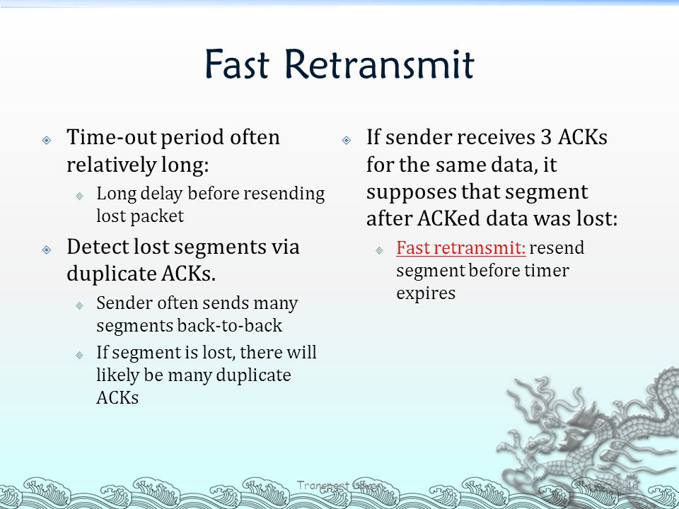 Fast Retransmit  Time-out period often relatively long:  Long delay before resending lost packet  Detect lost segments via duplicate ACKs.  Sender