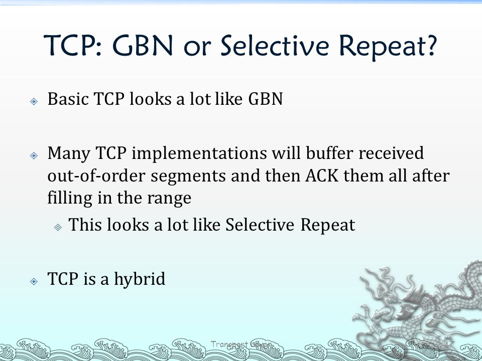 TCP: GBN or Selective Repeat?  Basic TCP looks a lot like GBN  Many TCP implementations will buffer received out-of-order segments and then ACK them