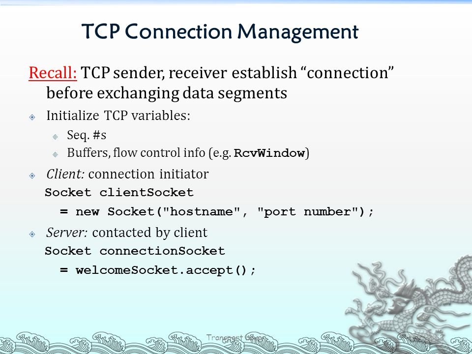 """TCP Connection Management Recall: TCP sender, receiver establish """"connection"""" before exchanging data segments  Initialize TCP variables:  Seq. #s """