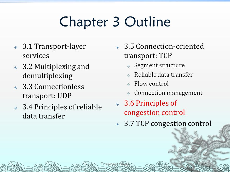 Chapter 3 Outline  3.1 Transport-layer services  3.2 Multiplexing and demultiplexing  3.3 Connectionless transport: UDP  3.4 Principles of reliabl