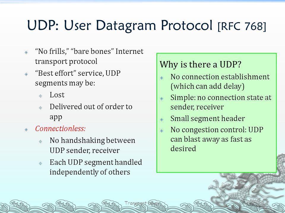 """UDP: User Datagram Protocol [RFC 768]  """"No frills,"""" """"bare bones"""" Internet transport protocol  """"Best effort"""" service, UDP segments may be:  Lost  D"""