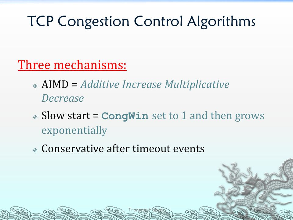 TCP Congestion Control Algorithms Three mechanisms:  AIMD = Additive Increase Multiplicative Decrease  Slow start = CongWin set to 1 and then grows