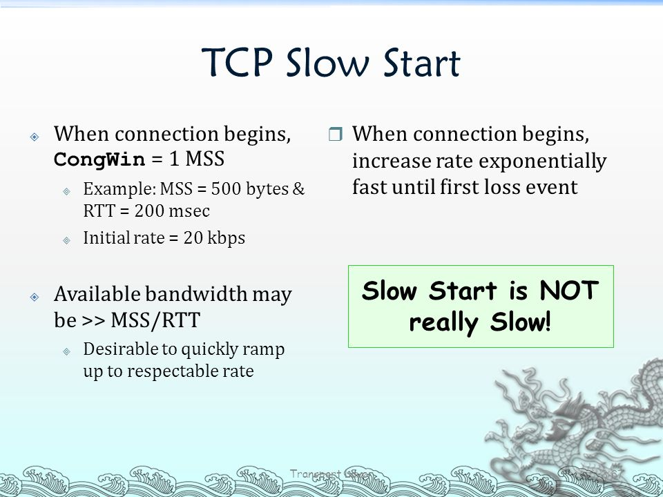 TCP Slow Start  When connection begins, CongWin = 1 MSS  Example: MSS = 500 bytes & RTT = 200 msec  Initial rate = 20 kbps  Available bandwidth ma