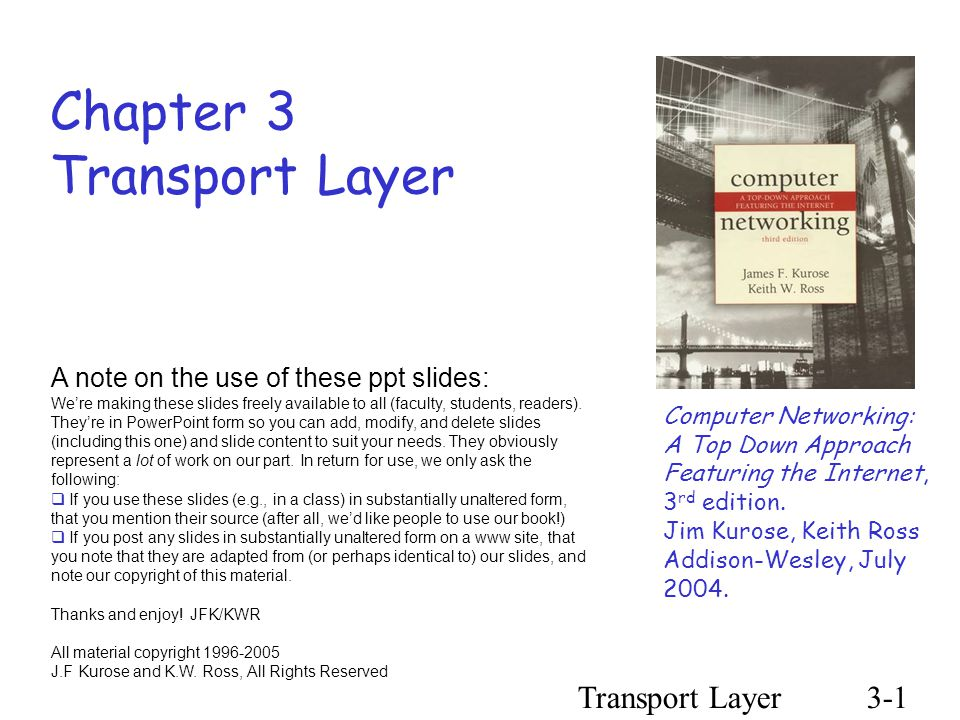 Transport Layer3-1 Chapter 3 Transport Layer Computer Networking: A Top Down Approach Featuring the Internet, 3 rd edition.