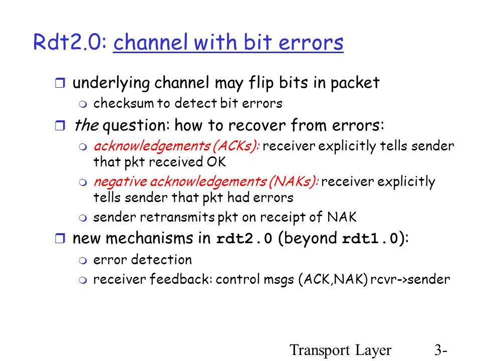 Transport Layer3- 27 Rdt2.0: channel with bit errors  underlying channel may flip bits in packet  checksum to detect bit errors  the question: how to recover from errors:  acknowledgements (ACKs): receiver explicitly tells sender that pkt received OK  negative acknowledgements (NAKs): receiver explicitly tells sender that pkt had errors  sender retransmits pkt on receipt of NAK  new mechanisms in rdt2.0 (beyond rdt1.0 ):  error detection  receiver feedback: control msgs (ACK,NAK) rcvr->sender