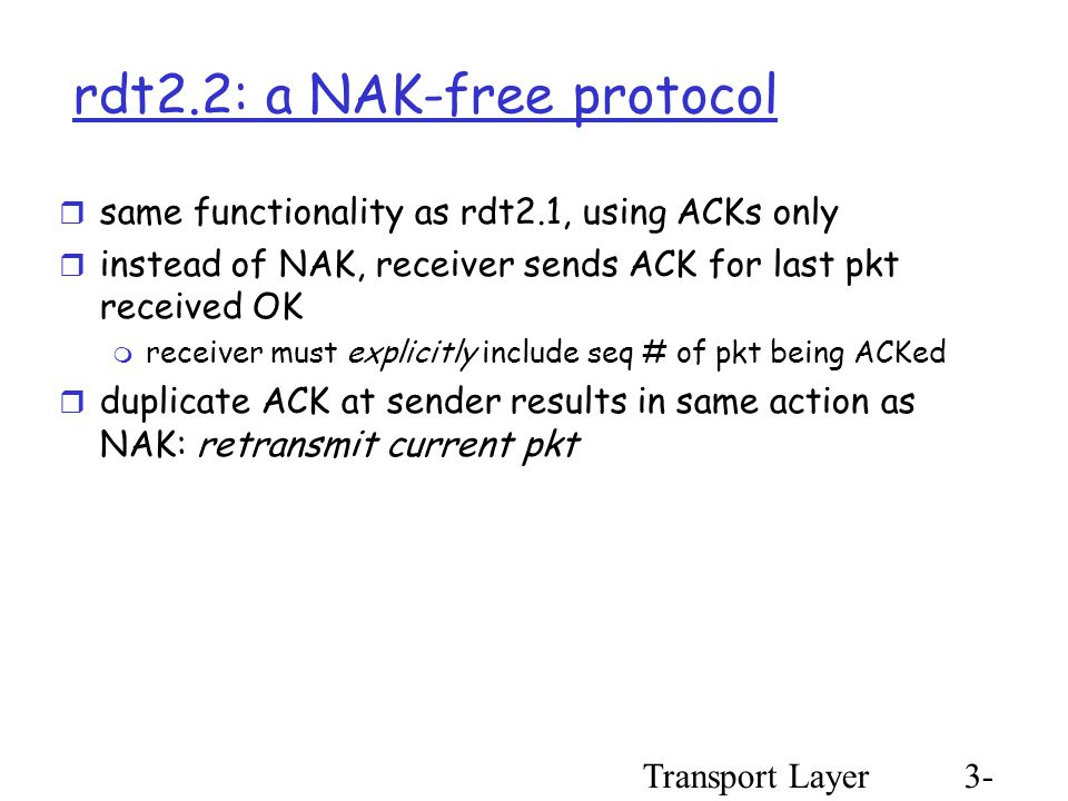 Transport Layer3- 35 rdt2.2: a NAK-free protocol  same functionality as rdt2.1, using ACKs only  instead of NAK, receiver sends ACK for last pkt received OK  receiver must explicitly include seq # of pkt being ACKed  duplicate ACK at sender results in same action as NAK: retransmit current pkt