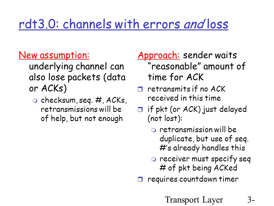 Transport Layer3- 37 rdt3.0: channels with errors and loss New assumption: underlying channel can also lose packets (data or ACKs)  checksum, seq.