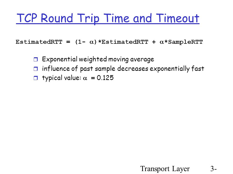Transport Layer3- 59 TCP Round Trip Time and Timeout EstimatedRTT = (1-  )*EstimatedRTT +  *SampleRTT  Exponential weighted moving average  influence of past sample decreases exponentially fast  typical value:  = 0.125