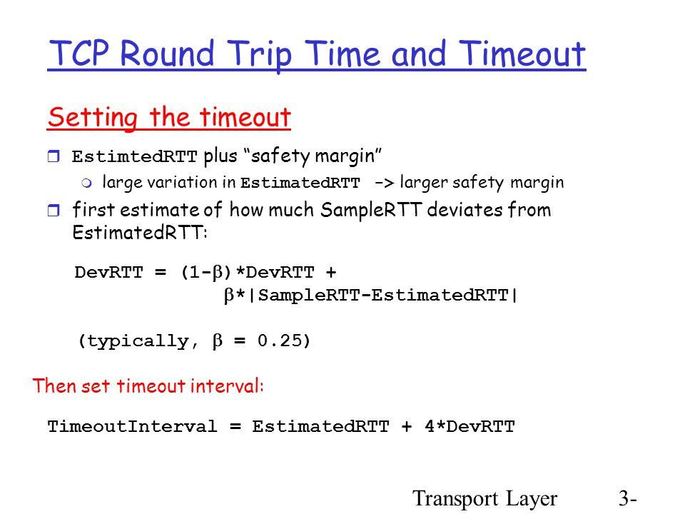 Transport Layer3- 61 TCP Round Trip Time and Timeout Setting the timeout  EstimtedRTT plus safety margin  large variation in EstimatedRTT -> larger safety margin  first estimate of how much SampleRTT deviates from EstimatedRTT: TimeoutInterval = EstimatedRTT + 4*DevRTT DevRTT = (1-  )*DevRTT +  *|SampleRTT-EstimatedRTT| (typically,  = 0.25) Then set timeout interval: