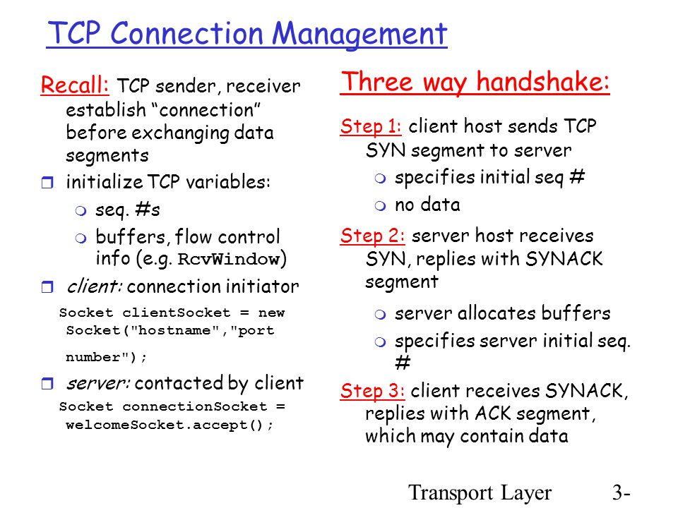 Transport Layer3- 75 TCP Connection Management Recall: TCP sender, receiver establish connection before exchanging data segments  initialize TCP variables:  seq.