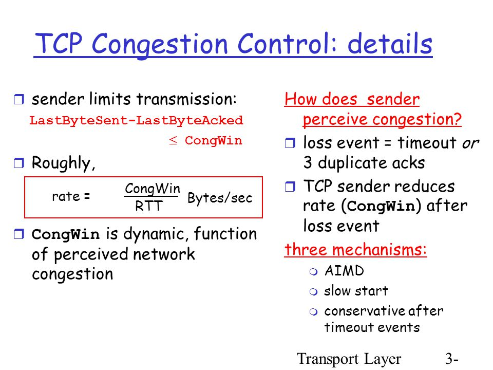 Transport Layer3- 91 TCP Congestion Control: details  sender limits transmission: LastByteSent-LastByteAcked  CongWin  Roughly,  CongWin is dynamic, function of perceived network congestion How does sender perceive congestion.