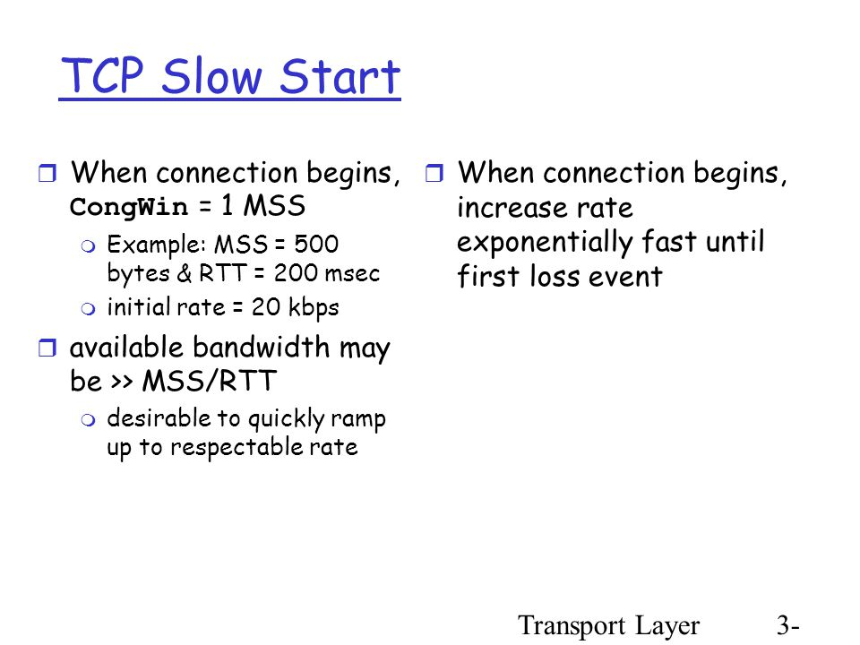 Transport Layer3- 92 TCP Slow Start  When connection begins, CongWin = 1 MSS  Example: MSS = 500 bytes & RTT = 200 msec  initial rate = 20 kbps  available bandwidth may be >> MSS/RTT  desirable to quickly ramp up to respectable rate  When connection begins, increase rate exponentially fast until first loss event