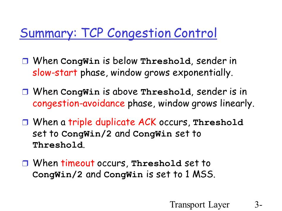 Transport Layer3- 96 Summary: TCP Congestion Control  When CongWin is below Threshold, sender in slow-start phase, window grows exponentially.