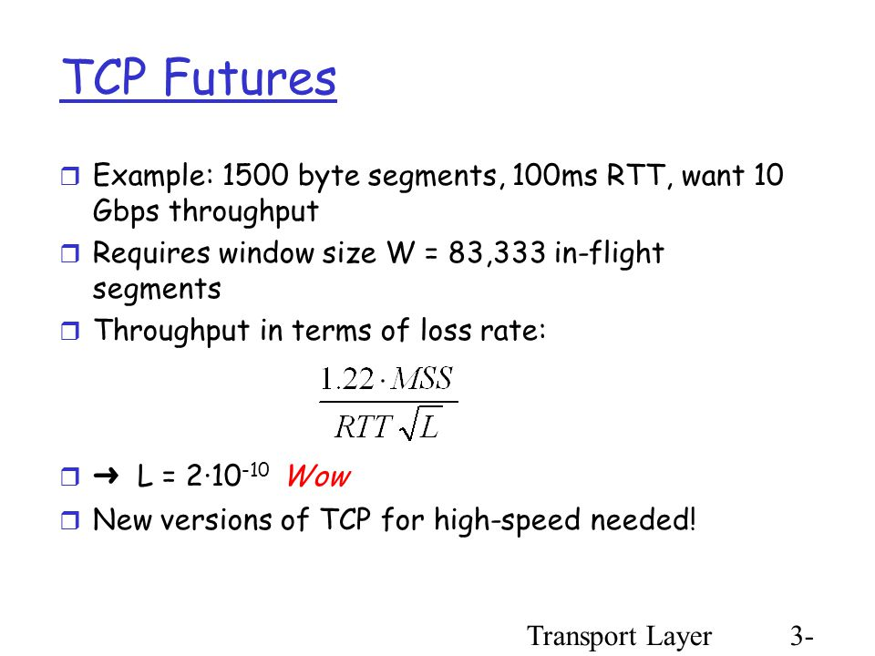 Transport Layer3- 99 TCP Futures  Example: 1500 byte segments, 100ms RTT, want 10 Gbps throughput  Requires window size W = 83,333 in-flight segments  Throughput in terms of loss rate:  ➜ L = 2·10 -10 Wow  New versions of TCP for high-speed needed!