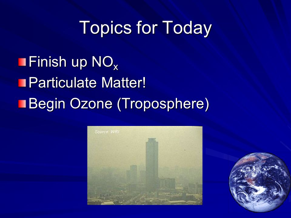 Topics for Today Finish up NO x Particulate Matter! Begin Ozone (Troposphere)