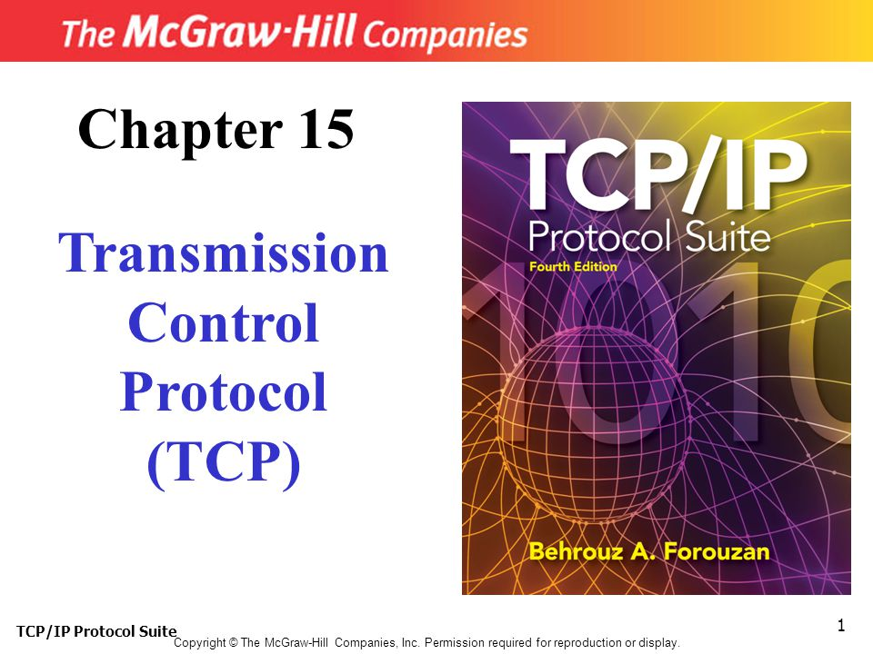 TCP/IP Protocol Suite 1 Copyright © The McGraw-Hill Companies, Inc. Permission required for reproduction or display. Chapter 15 Transmission Control P