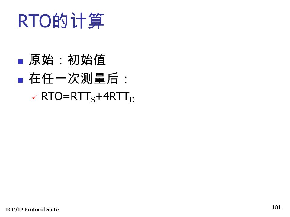TCP/IP Protocol Suite 101 RTO 的计算 原始:初始值 在任一次测量后: RTO=RTT S +4RTT D