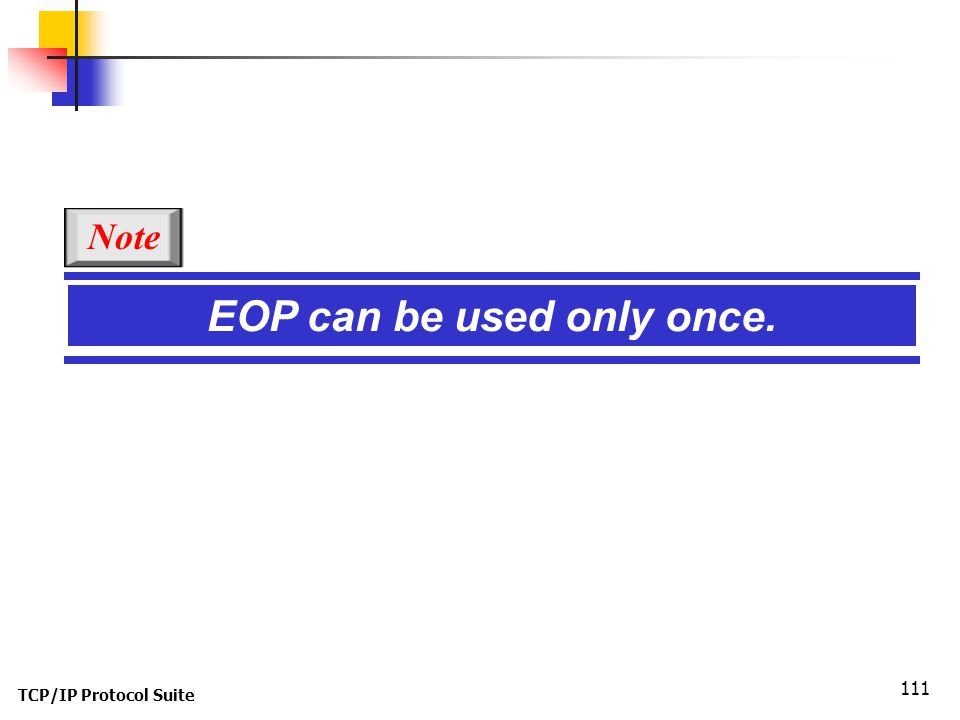 TCP/IP Protocol Suite 111 EOP can be used only once. Note