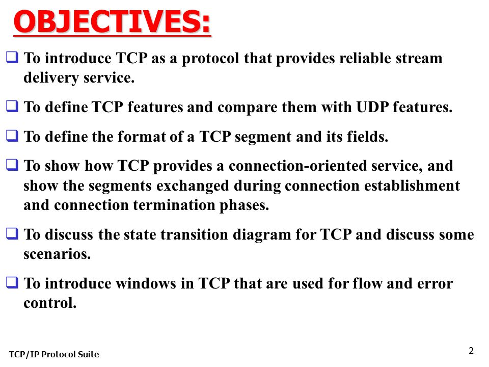 TCP/IP Protocol Suite 2OBJECTIVES:  To introduce TCP as a protocol that provides reliable stream delivery service.  To define TCP features and compa