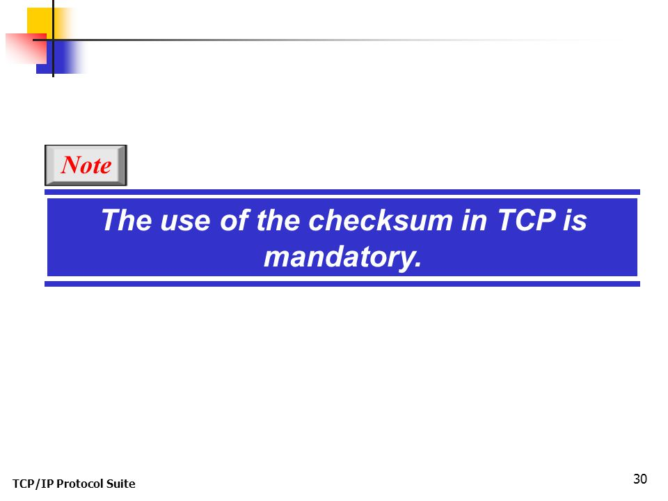 TCP/IP Protocol Suite 30 The use of the checksum in TCP is mandatory. Note