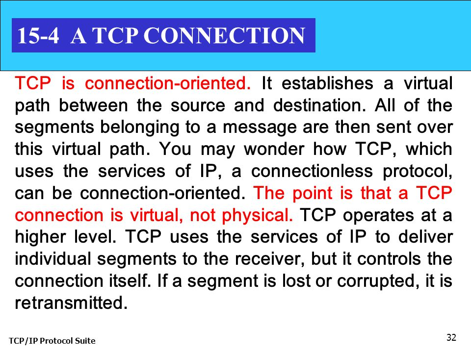 TCP/IP Protocol Suite 32 15-4 A TCP CONNECTION TCP is connection-oriented. It establishes a virtual path between the source and destination. All of th