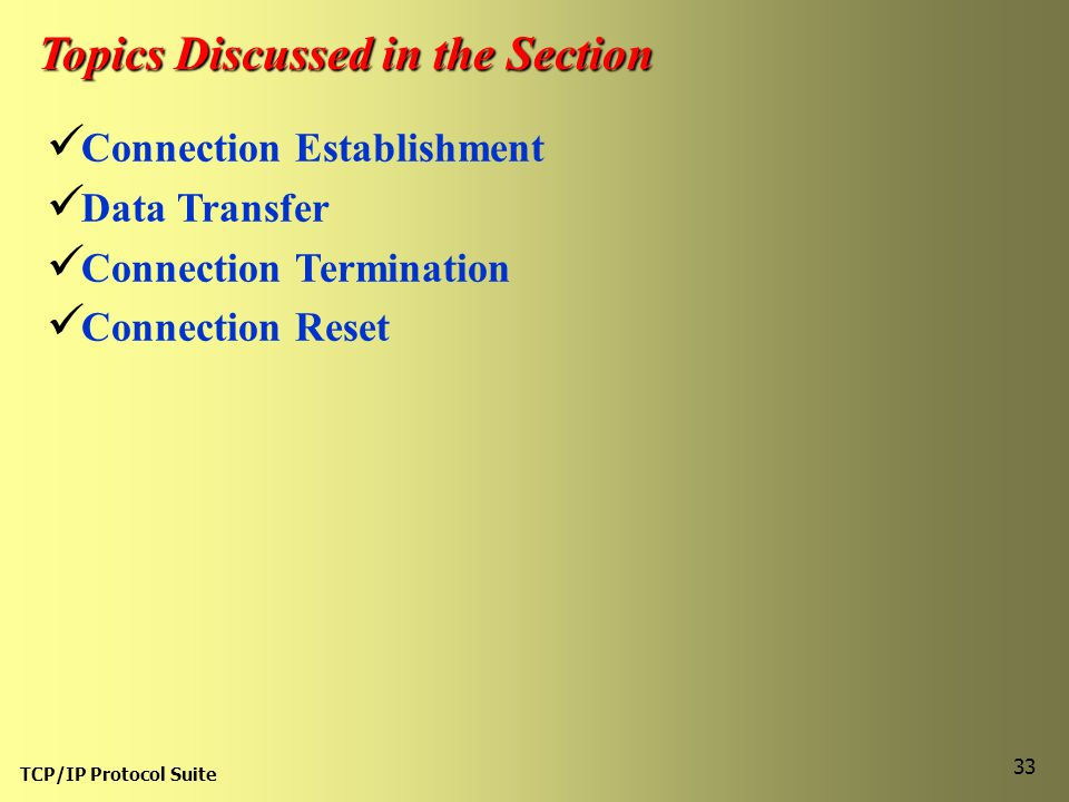 TCP/IP Protocol Suite 33 Topics Discussed in the Section Connection Establishment Data Transfer Connection Termination Connection Reset