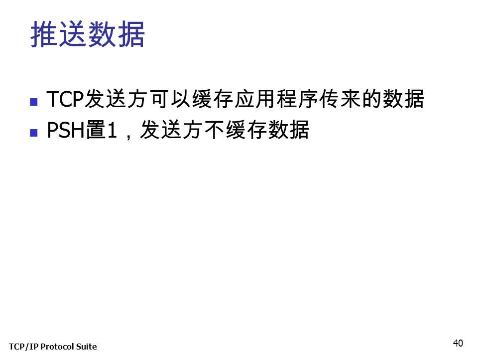 TCP/IP Protocol Suite 40 推送数据 TCP 发送方可以缓存应用程序传来的数据 PSH 置 1 ,发送方不缓存数据