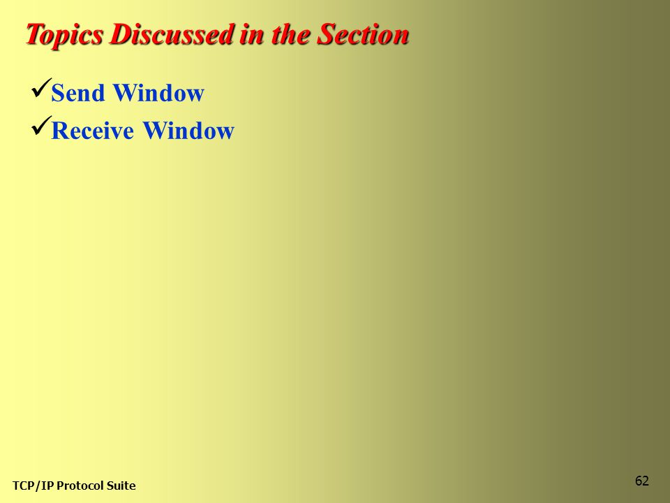 TCP/IP Protocol Suite 62 Topics Discussed in the Section Send Window Receive Window