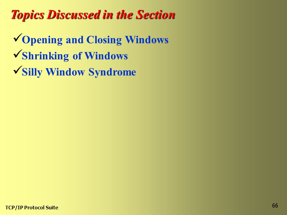 TCP/IP Protocol Suite 66 Topics Discussed in the Section Opening and Closing Windows Shrinking of Windows Silly Window Syndrome