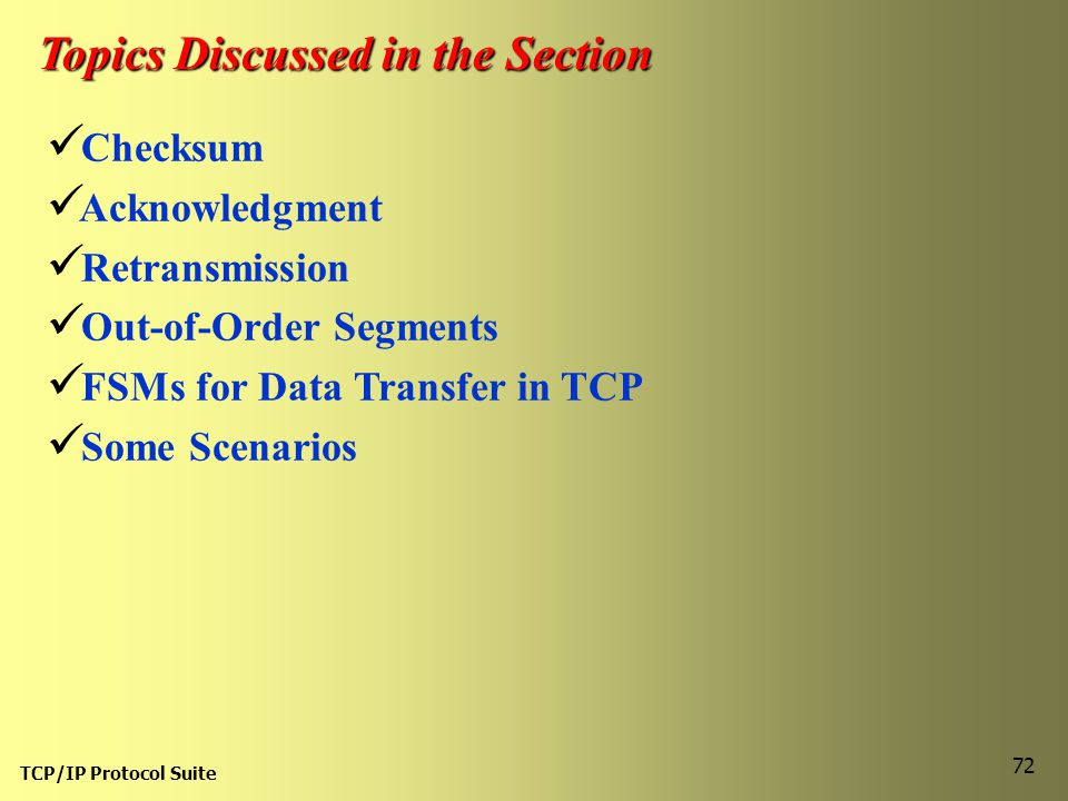 TCP/IP Protocol Suite 72 Topics Discussed in the Section Checksum Acknowledgment Retransmission Out-of-Order Segments FSMs for Data Transfer in TCP So