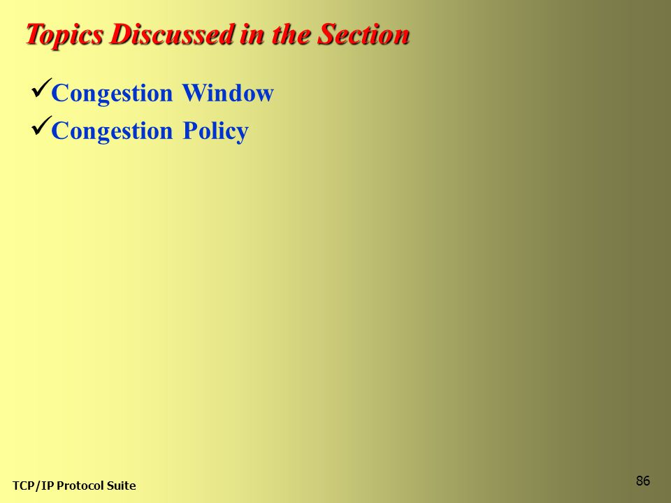 TCP/IP Protocol Suite 86 Topics Discussed in the Section Congestion Window Congestion Policy