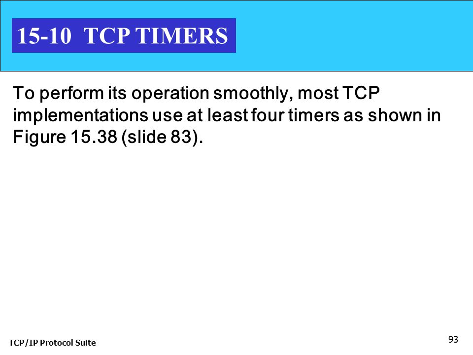 TCP/IP Protocol Suite 93 15-10 TCP TIMERS To perform its operation smoothly, most TCP implementations use at least four timers as shown in Figure 15.3