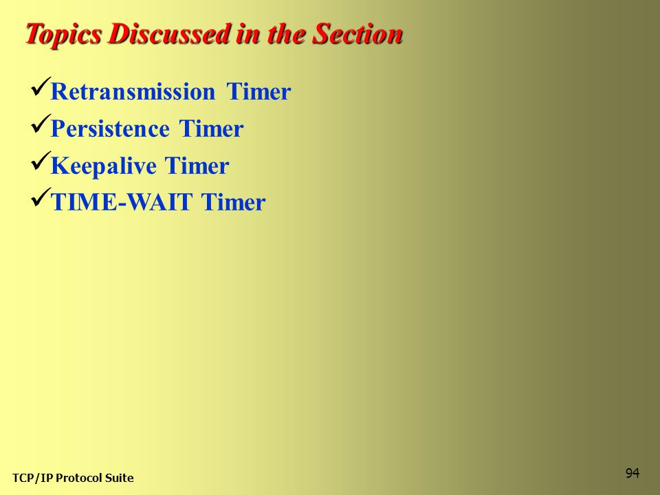 TCP/IP Protocol Suite 94 Topics Discussed in the Section Retransmission Timer Persistence Timer Keepalive Timer TIME-WAIT Timer